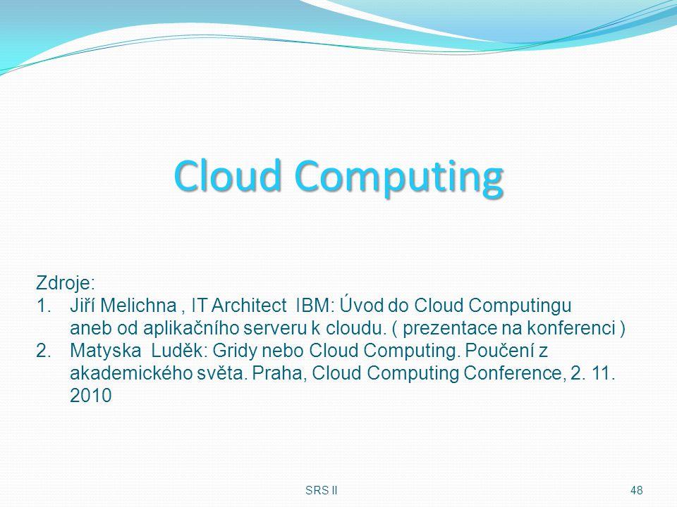 Cloud Computing SRS II48 Zdroje: 1.Jiří Melichna, IT Architect IBM: Úvod do Cloud Computingu aneb od aplikačního serveru k cloudu. ( prezentace na kon