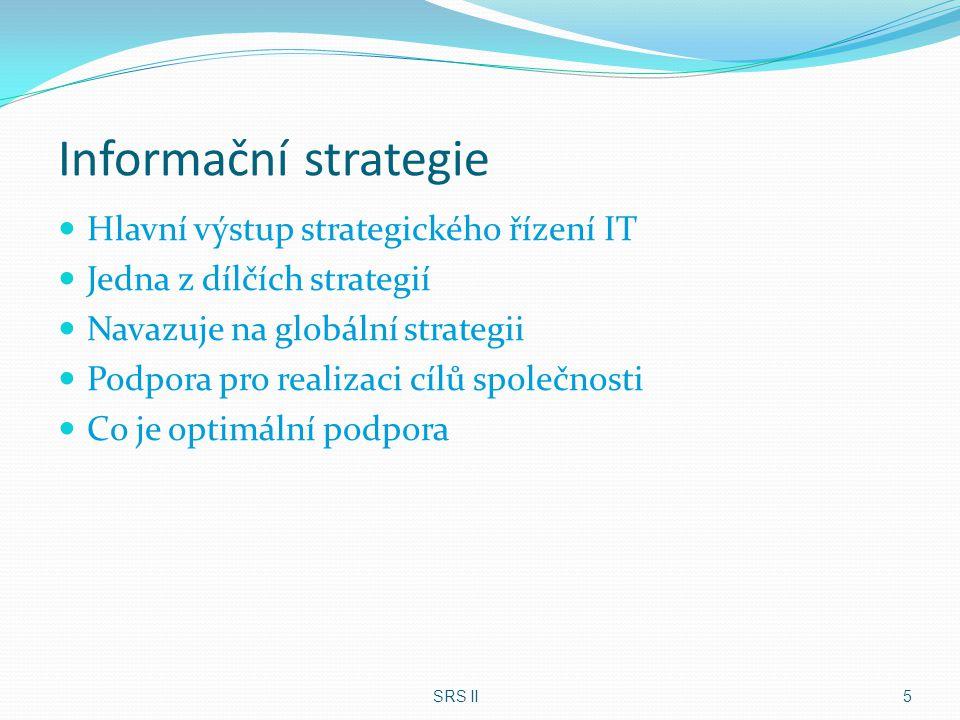 Pojetí strategického řízení IS/IT Strategické řízení je kontinuální proces, který musí budovat a neustále udržovat integritu IS/IT na pěti úrovních: Integrace vizí o IS/IT ve vrcholovém managementu Integrace podniku s okolím Integrace interních podnikových procesů Technologická integrace (datová, HW, SW, uživatelského rozhraní) Metodická integrace SRS II6