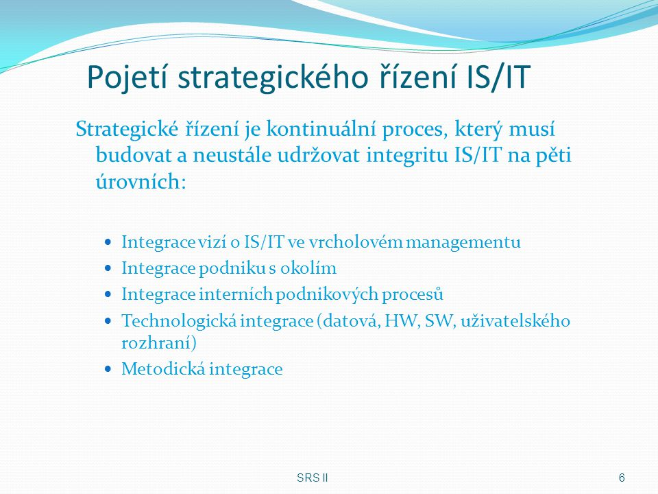 Pojetí strategického řízení IS/IT Strategické řízení je kontinuální proces, který musí budovat a neustále udržovat integritu IS/IT na pěti úrovních: I