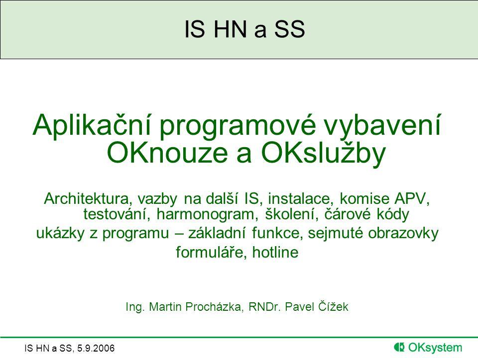 IS HN a SS, 5.9.2006 IS HN a SS Aplikační programové vybavení OKnouze a OKslužby Architektura, vazby na další IS, instalace, komise APV, testování, harmonogram, školení, čárové kódy ukázky z programu – základní funkce, sejmuté obrazovky formuláře, hotline Ing.