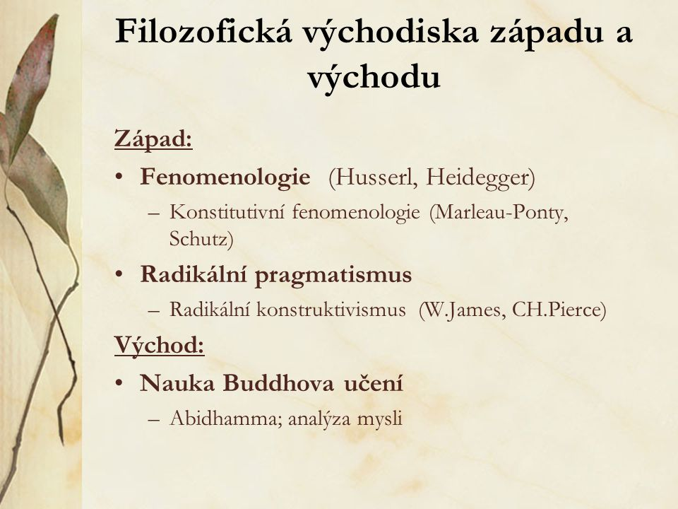 Filozofická východiska západu a východu Západ: Fenomenologie (Husserl, Heidegger) –Konstitutivní fenomenologie (Marleau-Ponty, Schutz) Radikální pragm