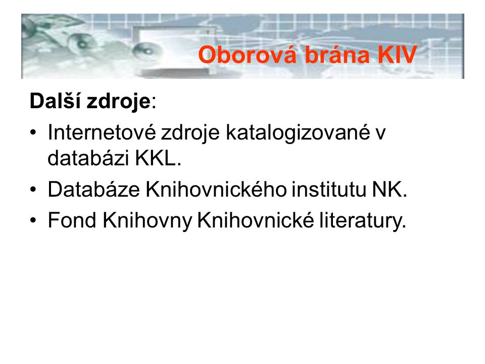 Další zdroje: Internetové zdroje katalogizované v databázi KKL. Databáze Knihovnického institutu NK. Fond Knihovny Knihovnické literatury. Oborová brá
