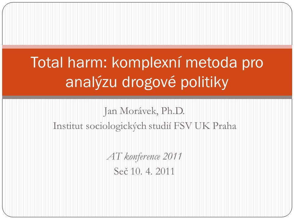 Jan Morávek, Ph.D. Institut sociologických studií FSV UK Praha AT konference 2011 Seč 10. 4. 2011 Total harm: komplexní metoda pro analýzu drogové pol