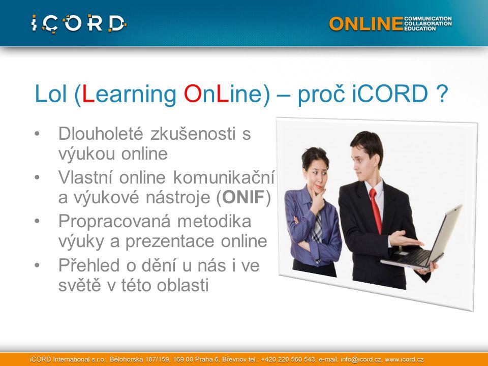 Dlouholeté zkušenosti s výukou online Vlastní online komunikační a výukové nástroje (ONIF) Propracovaná metodika výuky a prezentace online Přehled o dění u nás i ve světě v této oblasti Lol (Learning OnLine) – proč iCORD