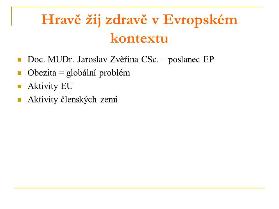 Hravě žij zdravě v Evropském kontextu Doc. MUDr. Jaroslav Zvěřina CSc. – poslanec EP Obezita = globální problém Aktivity EU Aktivity členských zemí