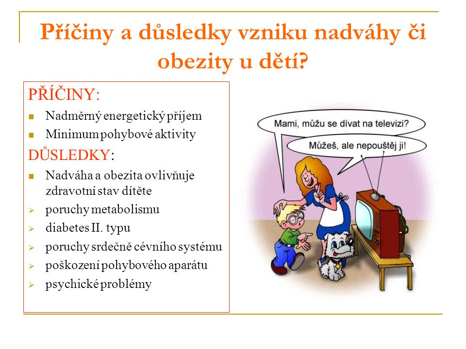 Příčiny a důsledky vzniku nadváhy či obezity u dětí? PŘÍČINY: Nadměrný energetický příjem Minimum pohybové aktivity DŮSLEDKY: Nadváha a obezita ovlivň