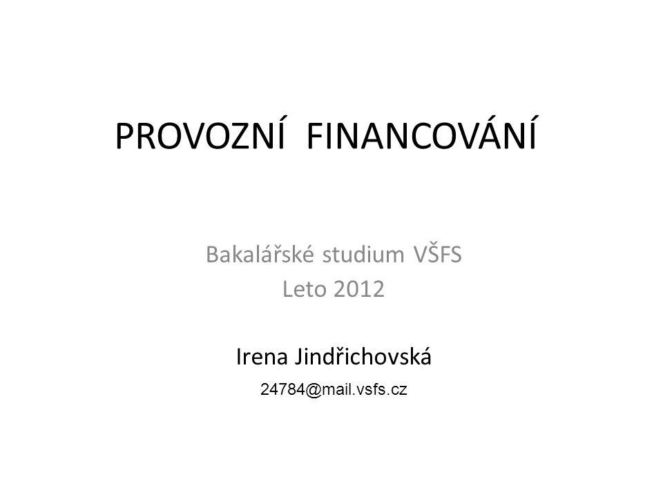 PROVOZNÍ FINANCOVÁNÍ Bakalářské studium VŠFS Leto 2012 Irena Jindřichovská 24784@mail.vsfs.cz