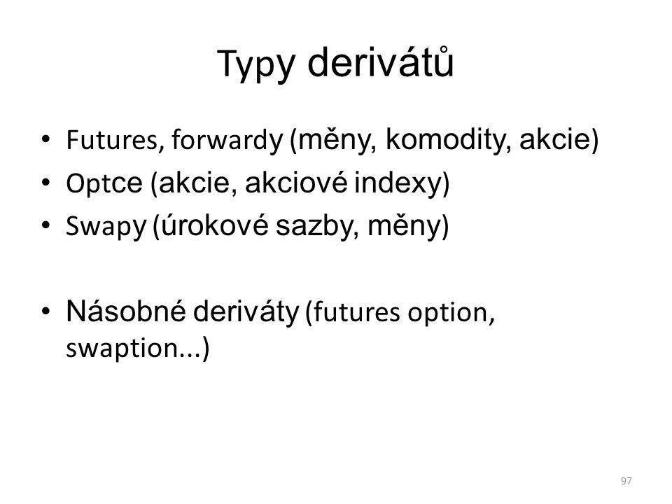 97 Typ y derivátů Futures, forward y ( měny, komodity, akcie ) Opt ce ( akcie, akciové indexy ) Swap y ( úrokové sazby, měny ) Násobné deriváty (futur