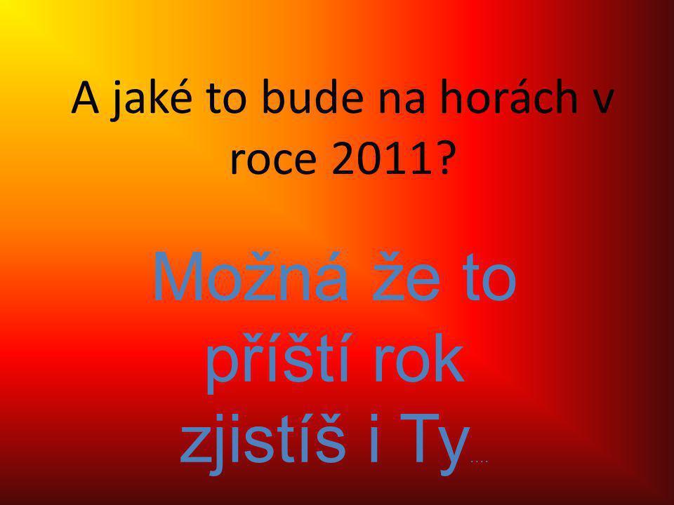 A jaké to bude na horách v roce 2011 Možná že to příští rok zjistíš i Ty....