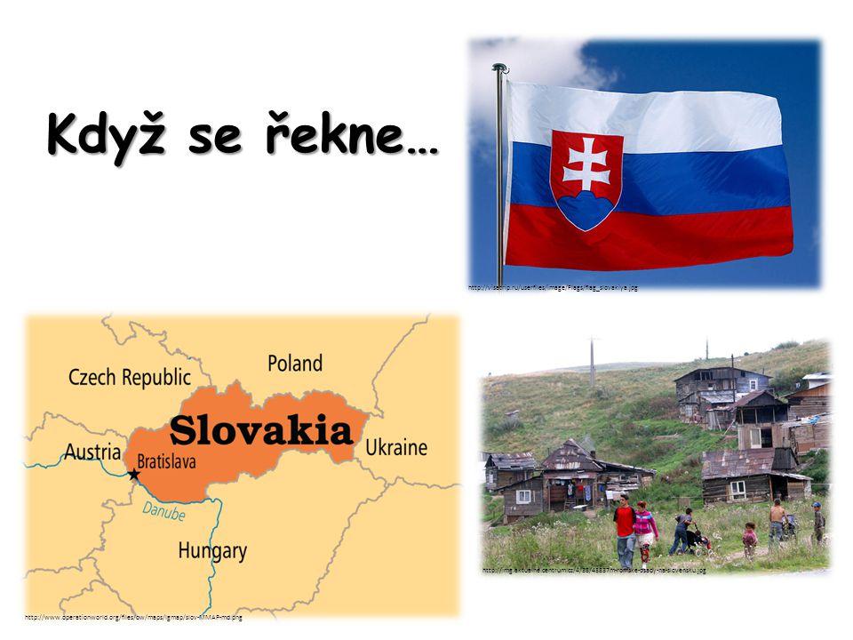 Když se řekne… http://www.operationworld.org/files/ow/maps/lgmap/slov-MMAP-md.png http://visatrip.ru/userfiles/image/Flags/flag_slovakiya.jpg http://img.aktualne.centrum.cz/4/38/43837m-romske-osady-na-slovensku.jpg