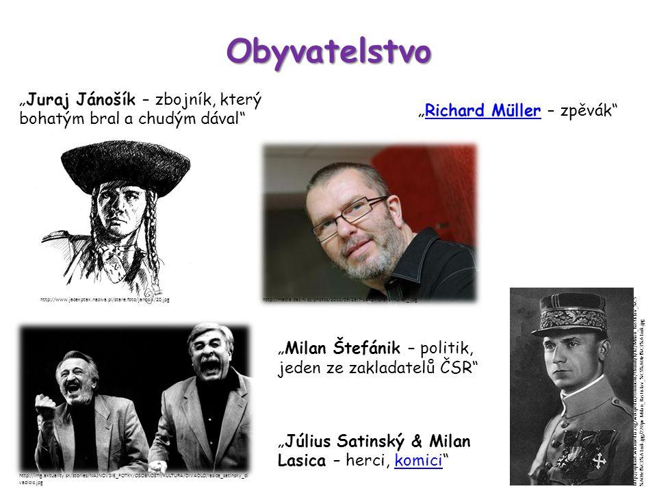 """Obyvatelstvo """"Július Satinský & Milan Lasica – herci, komici komici """"Milan Štefánik – politik, jeden ze zakladatelů ČSR """"Richard Müller – zpěvák Richard Müller """"Juraj Jánošík – zbojník, který bohatým bral a chudým dával http://www.jacekptak.nazwa.pl/stare.foto/janosik/20.jpghttp://media.daz.ni.cz/photos/2010/09/29/7-1475-richard-muller_.jpg http://img.aktuality.sk/stories/NAJNOVSIE_FOTKY/OSOBNOSTI/KULTURA/DIVADLO/lasica_satinsky_di vadlols.jpg http://upload.wikimedia.org/wikipedia/commons/thumb/b/b2/Milan_Rastislav_%C5 %A0tef%C3%A1nik.jpg/220px-Milan_Rastislav_%C5%A0tef%C3%A1nik.jpg"""