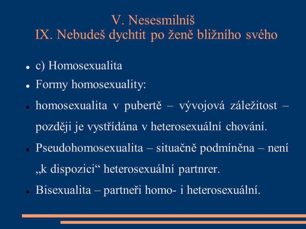 V. Nesesmilníš IX. Nebudeš dychtit po ženě bližního svého c) Homosexualita Formy homosexuality: homosexualita v pubertě – vývojová záležitost – pozděj
