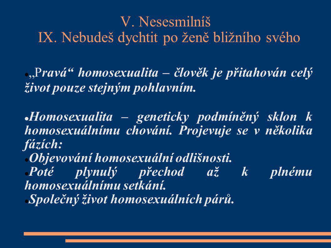 """V. Nesesmilníš IX. Nebudeš dychtit po ženě bližního svého """"Pravá"""" homosexualita – člověk je přitahován celý život pouze stejným pohlavním. Homosexuali"""