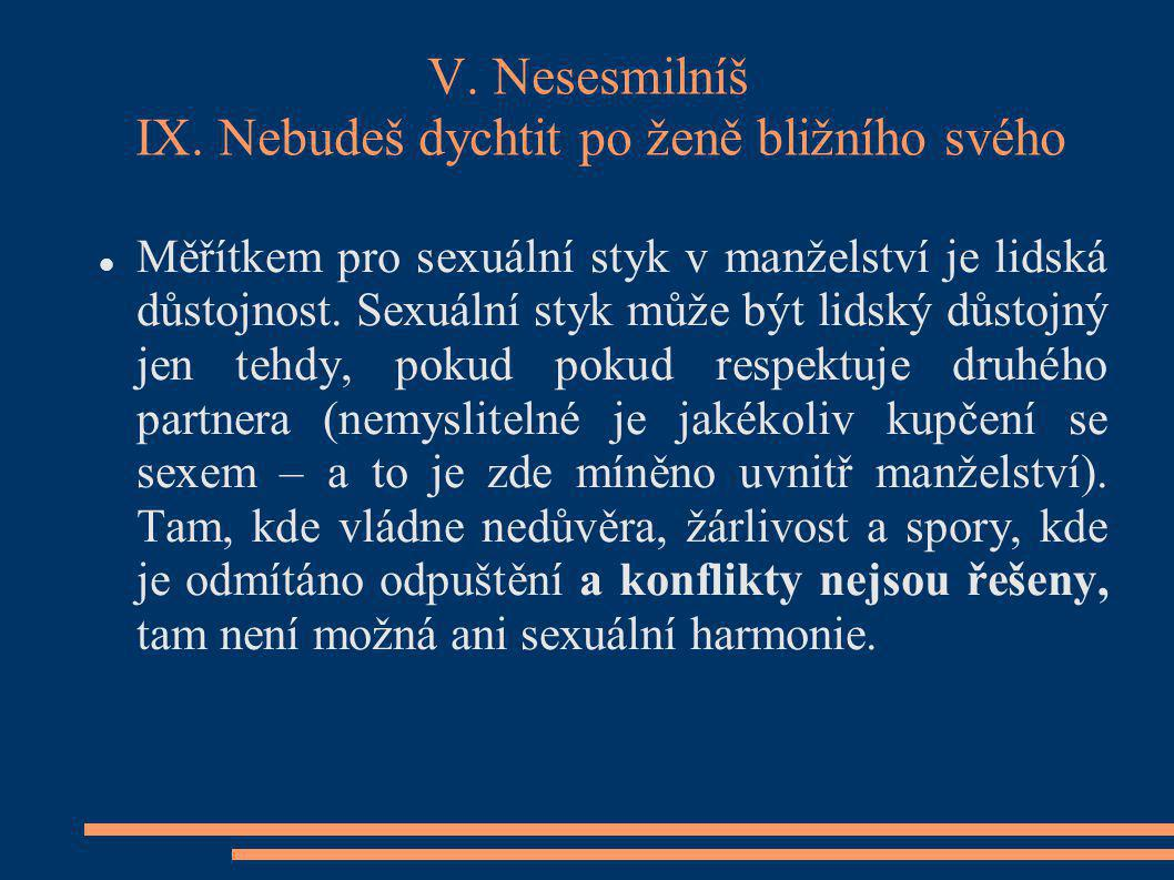 V. Nesesmilníš IX. Nebudeš dychtit po ženě bližního svého Měřítkem pro sexuální styk v manželství je lidská důstojnost. Sexuální styk může být lidský