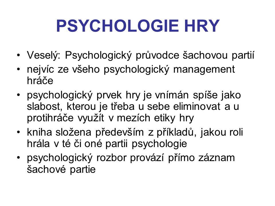 PSYCHOLOGIE HRY Veselý: Psychologický průvodce šachovou partií nejvíc ze všeho psychologický management hráče psychologický prvek hry je vnímán spíše