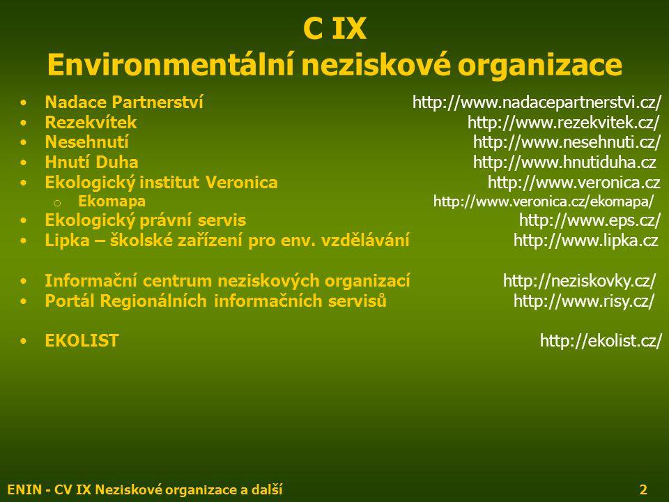 ENIN - CV IX Neziskové organizace a další2 C IX Environmentální neziskové organizace Nadace Partnerství http://www.nadacepartnerstvi.cz/ Rezekvítek http://www.rezekvitek.cz/ Nesehnutí http://www.nesehnuti.cz/ Hnutí Duha http://www.hnutiduha.cz Ekologický institut Veronicahttp://www.veronica.cz o Ekomapa http://www.veronica.cz/ekomapa/ Ekologický právní servis http://www.eps.cz/ Lipka – školské zařízení pro env.