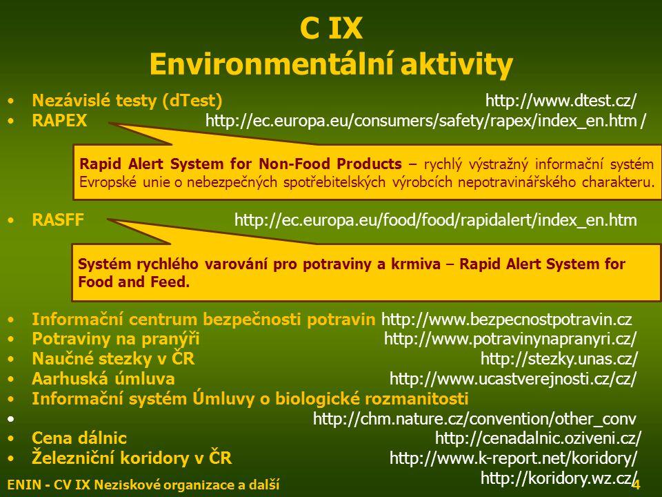 ENIN - CV IX Neziskové organizace a další4 C IX Environmentální aktivity Nezávislé testy (dTest) http://www.dtest.cz/ RAPEX http://ec.europa.eu/consumers/safety/rapex/index_en.htm / RASFF http://ec.europa.eu/food/food/rapidalert/index_en.htm Informační centrum bezpečnosti potravin http://www.bezpecnostpotravin.cz Potraviny na pranýři http://www.potravinynapranyri.cz/ Naučné stezky v ČR http://stezky.unas.cz/ Aarhuská úmluva http://www.ucastverejnosti.cz/cz/ Informační systém Úmluvy o biologické rozmanitosti http://chm.nature.cz/convention/other_conv Cena dálnic http://cenadalnic.oziveni.cz/ Železniční koridory v ČR http://www.k-report.net/koridory/ http://koridory.wz.cz/ Rapid Alert System for Non-Food Products – rychlý výstražný informační systém Evropské unie o nebezpečných spotřebitelských výrobcích nepotravinářského charakteru.