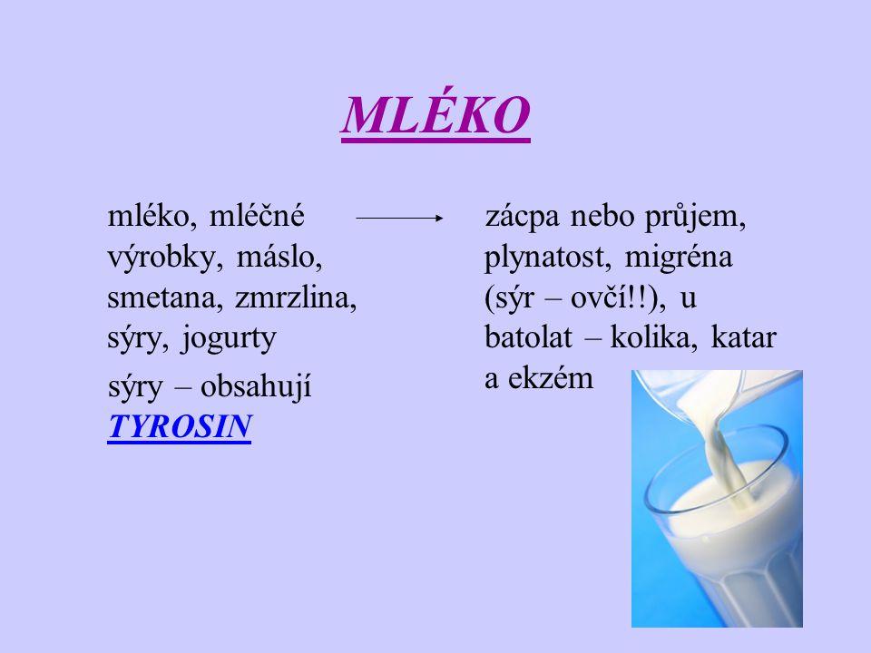 MLÉKO mléko, mléčné výrobky, máslo, smetana, zmrzlina, sýry, jogurty sýry – obsahují TYROSIN zácpa nebo průjem, plynatost, migréna (sýr – ovčí!!), u b