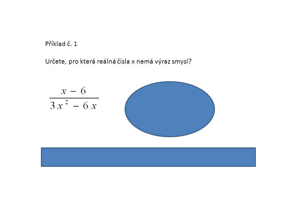 Příklad č. 1 Určete, pro která reálná čísla x nemá výraz smysl? 3x 2 - 6x = 0 3x (x – 2)= 0 x=0 v x = 2 Výraz nemá smysl pro x = 0 nebo x = 2