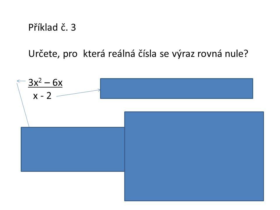 Příklad č. 3 Určete, pro která reálná čísla se výraz rovná nule? 3x 2 – 6x x - 2 Podmínka platnosti: x ≠ 2 3x 2 – 6x = 3x (x – 2) x = 0 v x = 2 Podle