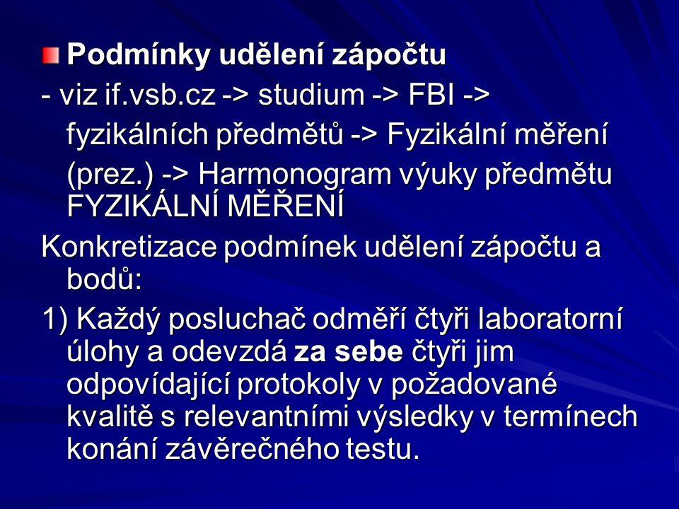 Podmínky udělení zápočtu - viz if.vsb.cz -> studium -> FBI -> fyzikálních předmětů -> Fyzikální měření (prez.) -> Harmonogram výuky předmětu FYZIKÁLNÍ MĚŘENÍ Konkretizace podmínek udělení zápočtu a bodů: 1) Každý posluchač odměří čtyři laboratorní úlohy a odevzdá za sebe čtyři jim odpovídající protokoly v požadované kvalitě s relevantními výsledky v termínech konání závěrečného testu.