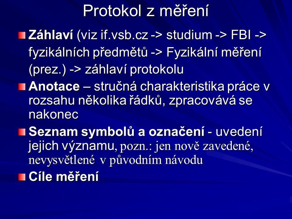 Protokol z měření Záhlaví (viz if.vsb.cz -> studium -> FBI -> fyzikálních předmětů -> Fyzikální měření (prez.) -> záhlaví protokolu Anotace – stručná charakteristika práce v rozsahu několika řádků, zpracovává se nakonec Seznam symbolů a označení - uvedení jejich významu, pozn.: jen nově zavedené, nevysvětlené v původním návodu Cíle měření