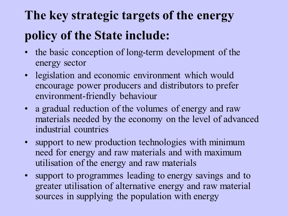 The key strategic targets of the energy policy of the State include: the basic conception of long-term development of the energy sector legislation and economic environment which would encourage power producers and distributors to prefer environment-friendly behaviour a gradual reduction of the volumes of energy and raw materials needed by the economy on the level of advanced industrial countries support to new production technologies with minimum need for energy and raw materials and with maximum utilisation of the energy and raw materials support to programmes leading to energy savings and to greater utilisation of alternative energy and raw material sources in supplying the population with energy