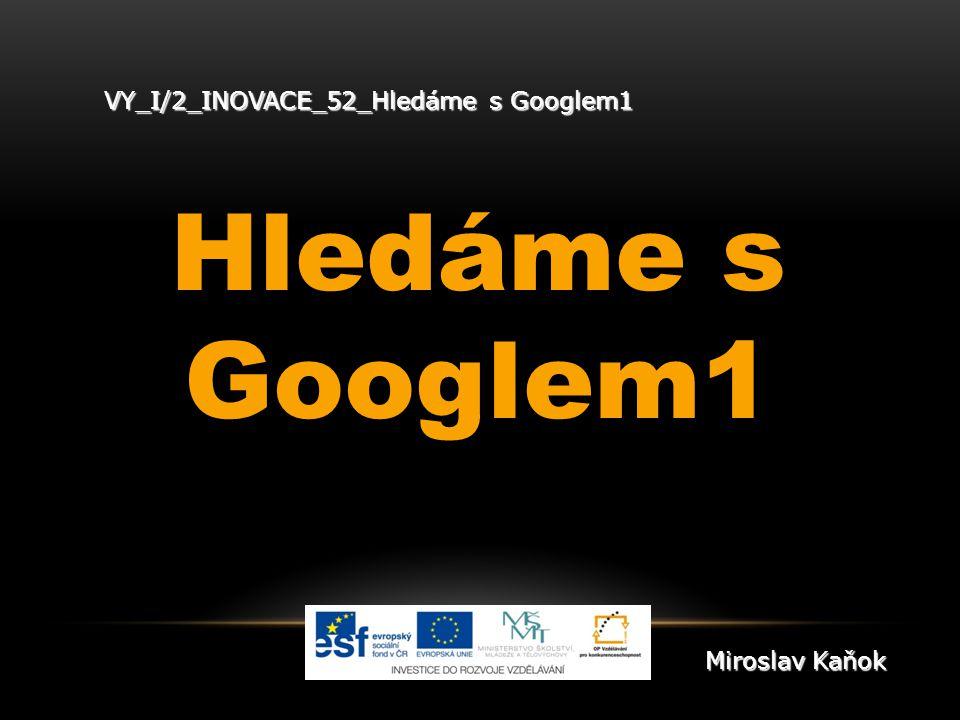 VY_I/2_INOVACE_52_Hledáme s Googlem1 Hledáme s Googlem1 Miroslav Kaňok