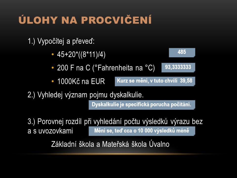 ÚLOHY NA PROCVIČENÍ 1.) Vypočítej a převeď: 45+20*((8*11)/4) 200 F na C (°Fahrenheita na °C) 1000Kč na EUR 2.) Vyhledej význam pojmu dyskalkulie.