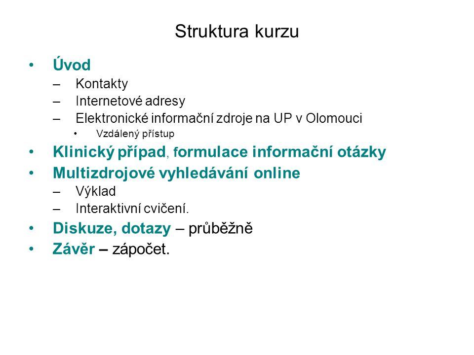Struktura kurzu Úvod –Kontakty –Internetové adresy –Elektronické informační zdroje na UP v Olomouci Vzdálený přístup Klinický případ, f ormulace informační otázky Multizdrojové vyhledávání online –Výklad –Interaktivní cvičení.
