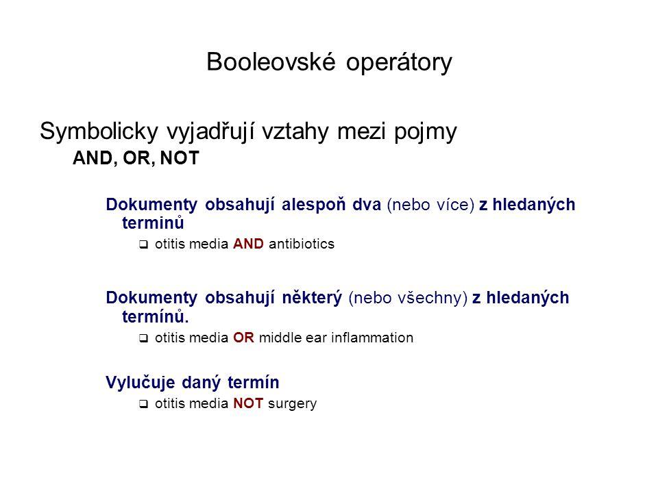 Booleovské operátory Symbolicky vyjadřují vztahy mezi pojmy AND, OR, NOT Dokumenty obsahují alespoň dva (nebo více) z hledaných terminů  otitis media AND antibiotics Dokumenty obsahují některý (nebo všechny) z hledaných termínů.