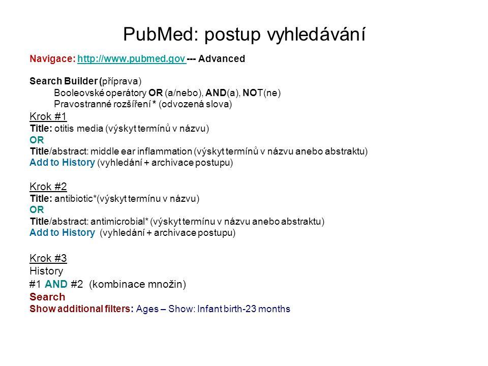 PubMed: postup vyhledávání Navigace: http://www.pubmed.gov --- Advancedhttp://www.pubmed.gov Search Builder (příprava) Booleovské operátory OR (a/nebo), AND(a), NOT(ne) Pravostranné rozšíření * (odvozená slova) Krok #1 Title: otitis media (výskyt termínů v názvu) OR Title/abstract: middle ear inflammation (výskyt termínů v názvu anebo abstraktu) Add to History (vyhledání + archivace postupu) Krok #2 Title: antibiotic*(výskyt termínu v názvu) OR Title/abstract: antimicrobial* (výskyt termínu v názvu anebo abstraktu) Add to History (vyhledání + archivace postupu) Krok #3 History #1 AND #2 (kombinace množin) Search Show additional filters: Ages – Show: Infant birth-23 months