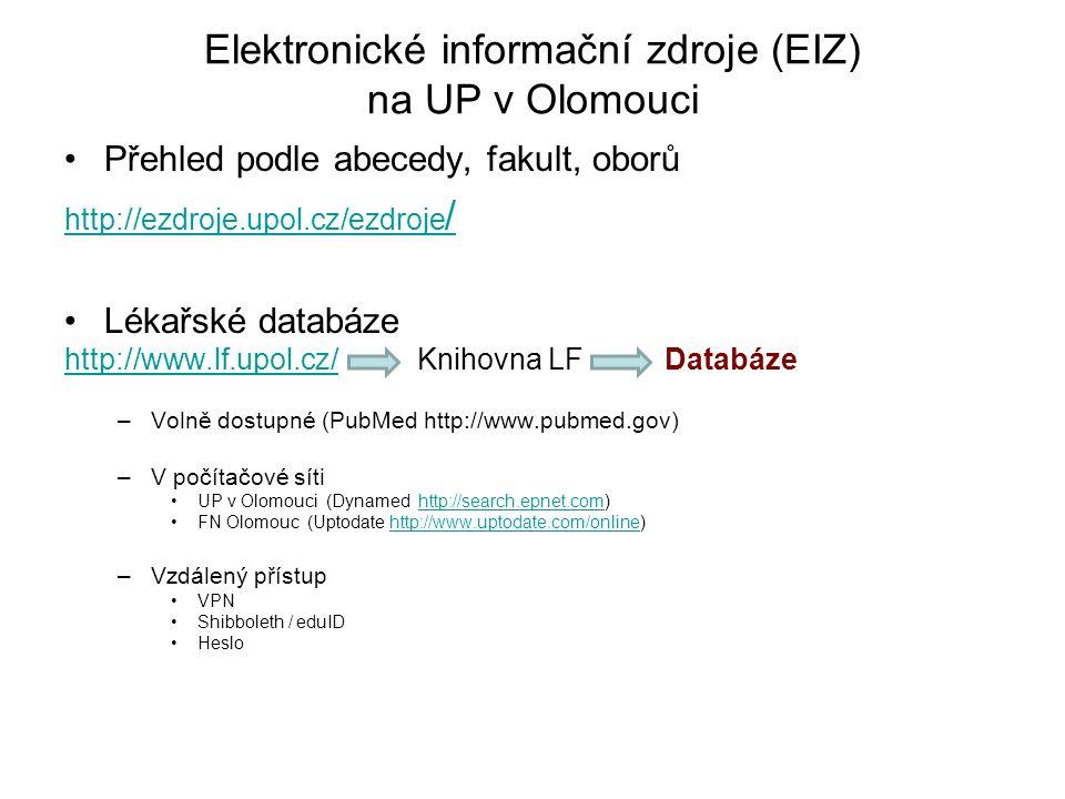 Elektronické informační zdroje (EIZ) na UP v Olomouci Přehled podle abecedy, fakult, oborů http://ezdroje.upol.cz/ezdroje / Lékařské databáze http://www.lf.upol.cz/http://www.lf.upol.cz/ Knihovna LF Databáze –Volně dostupné (PubMed http://www.pubmed.gov) –V počítačové síti UP v Olomouci (Dynamed http://search.epnet.com)http://search.epnet.com FN Olomouc (Uptodate http://www.uptodate.com/online)http://www.uptodate.com/online –Vzdálený přístup VPN Shibboleth / eduID Heslo