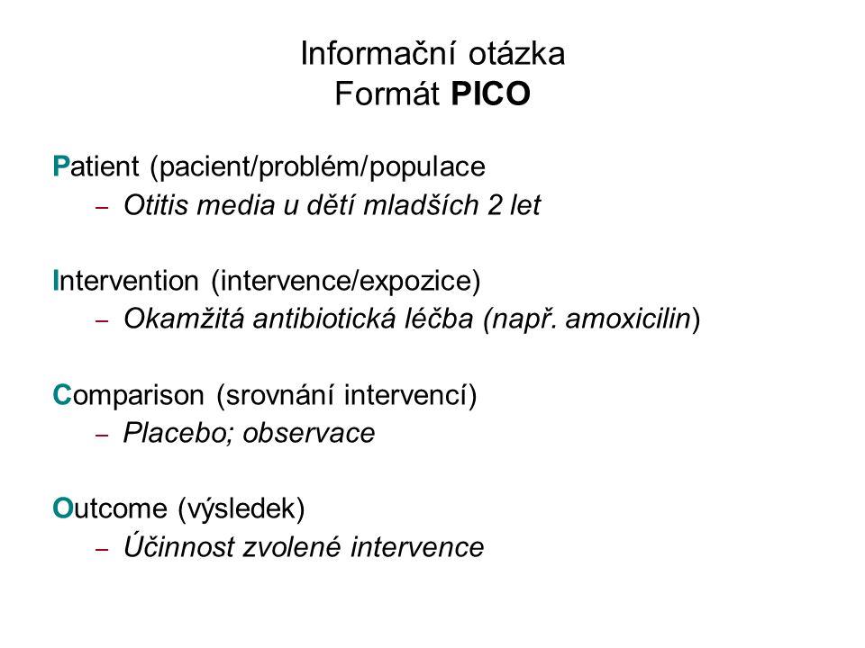 Informační otázka Formát PICO Patient (pacient/problém/populace – Otitis media u dětí mladších 2 let Intervention (intervence/expozice) – Okamžitá antibiotická léčba (např.