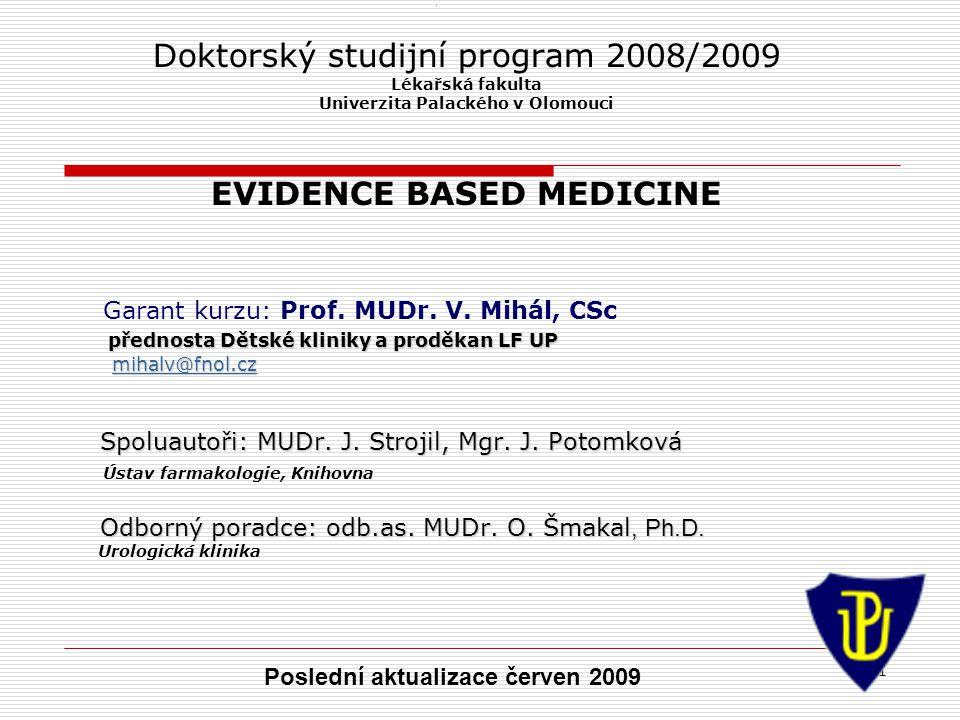 1 1 Doktorský studijní program 2008/2009 Lékařská fakulta Univerzita Palackého v Olomouci EVIDENCE BASED MEDICINE Garant kurzu: Prof.