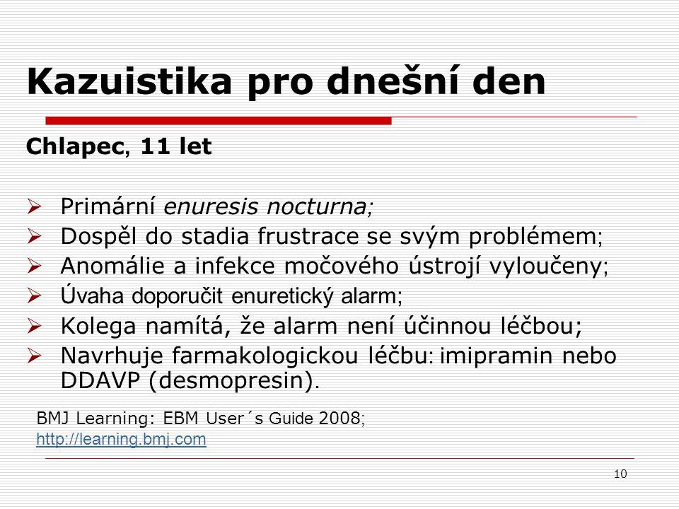 10 Kazuistika pro dnešní den Chlapec, 11 let  Primární enuresis nocturna ;  Dospěl do stadia frustrace se svým problémem ;  Anomálie a infekce močového ústrojí vyloučeny ;  Úvaha doporučit enuretický alarm;  Kolega namítá, že alarm není účinnou léčbou;  Navrhuje farmakologickou léčbu : i mipramin nebo DDAVP (desmopresin).