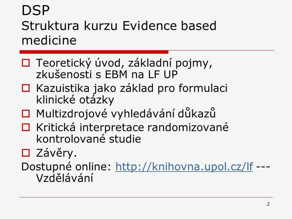 2 DSP Struktura kurzu Evidence based medicine  Teoretický úvod, základní pojmy, zkušenosti s EBM na LF UP  Kazuistika jako základ pro formulaci klinické otázky  Multizdrojové vyhledávání důkazů  Kritická interpretace randomizované kontrolované studie  Závěry.