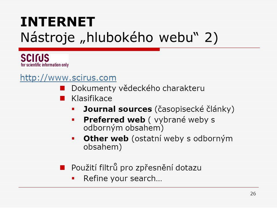 """26 INTERNET Nástroje """"hlubokého webu 2) http://www.scirus.com Dokumenty vědeckého charakteru Klasifikace  Journal sources (časopisecké články)  Preferred web ( vybrané weby s odborným obsahem)  Other web (ostatní weby s odborným obsahem) Použití filtrů pro zpřesnění dotazu  Refine your search…"""