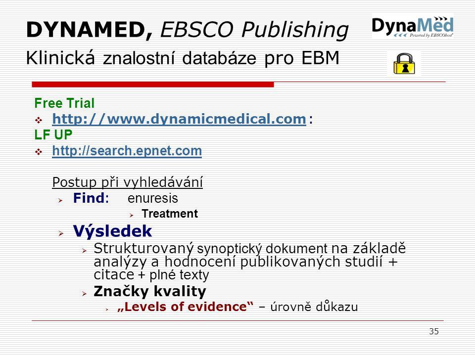 """35 DYNAMED, EBSCO Publishing Klinická znalostní databáze pro EBM Free Trial  http://www.dynamicmedical.com : http://www.dynamicmedical.com LF UP  http://search.epnet.com http://search.epnet.com Postup při vyhledávání  Find : enuresis  Treatment  Výsledek  Strukturovaný synoptický dokument na základě analýzy a hodnocení publikovaných studií + citace + plné texty  Značky kvality  """"Levels of evidence – úrovně důkazu"""