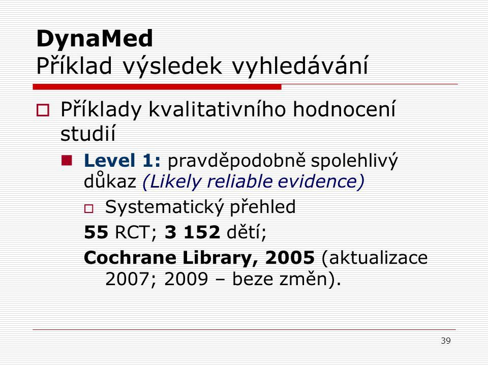 39 DynaMed Příklad výsledek vyhledávání  Příklady kvalitativního hodnocení studií Level 1: pravděpodobně spolehlivý důkaz (Likely reliable evidence)  Systematický přehled 55 RCT; 3 152 dětí; Cochrane Library, 2005 (aktualizace 2007; 2009 – beze změn).