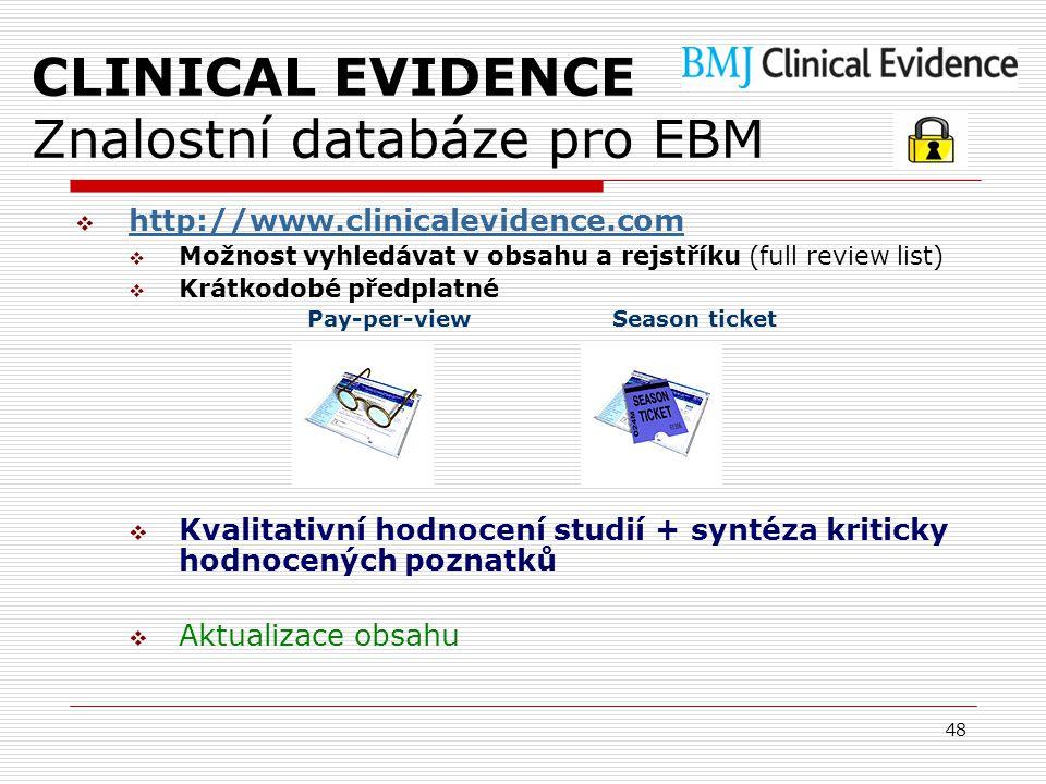 48 CLINICAL EVIDENCE Znalostní databáze pro EBM  http://www.clinicalevidence.com http://www.clinicalevidence.com  Možnost vyhledávat v obsahu a rejstříku (full review list)  Krátkodobé předplatné Pay-per-view Season ticket  Kvalitativní hodnocení studií + syntéza kriticky hodnocených poznatků  Aktualizace obsahu
