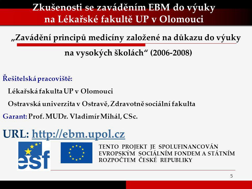 """5 Zkušenosti se zaváděním EBM do výuky na Lékařské fakultě UP v Olomouci TENTO PROJEKT JE SPOLUFINANCOVÁN EVROPSKÝM SOCIÁLNÍM FONDEM A STÁTNÍM ROZPOČTEM ČESKÉ REPUBLIKY """"Zavádění principů medicíny založené na důkazu do výuky na vysokých školách (2006-2008) Řešitelská pracoviště: Lékařská fakulta UP v Olomouci Ostravská univerzita v Ostravě, Zdravotně sociální fakulta Garant: Prof."""