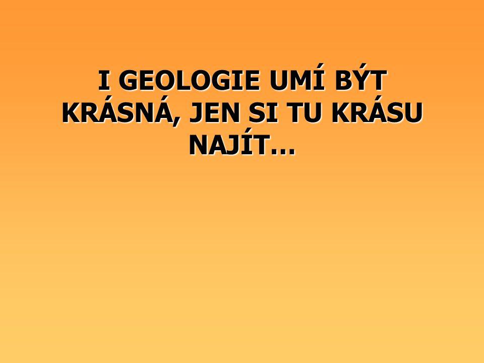 I GEOLOGIE UMÍ BÝT KRÁSNÁ, JEN SI TU KRÁSU NAJÍT…