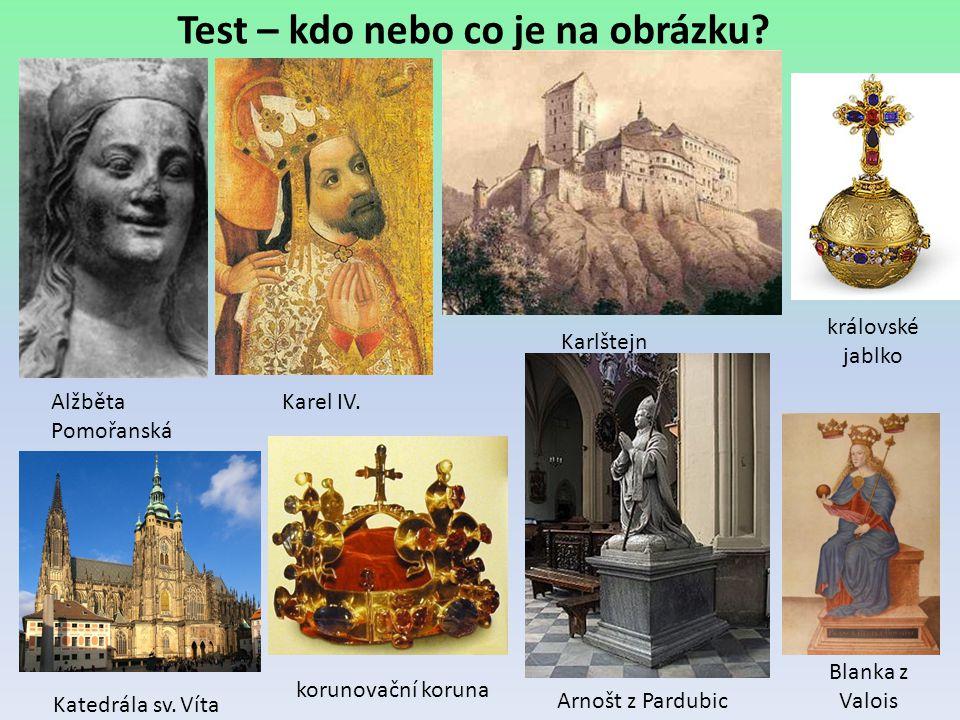 Test – kdo nebo co je na obrázku? Alžběta Pomořanská Karel IV. Karlštejn královské jablko Katedrála sv. Víta Arnošt z Pardubic korunovační koruna Blan