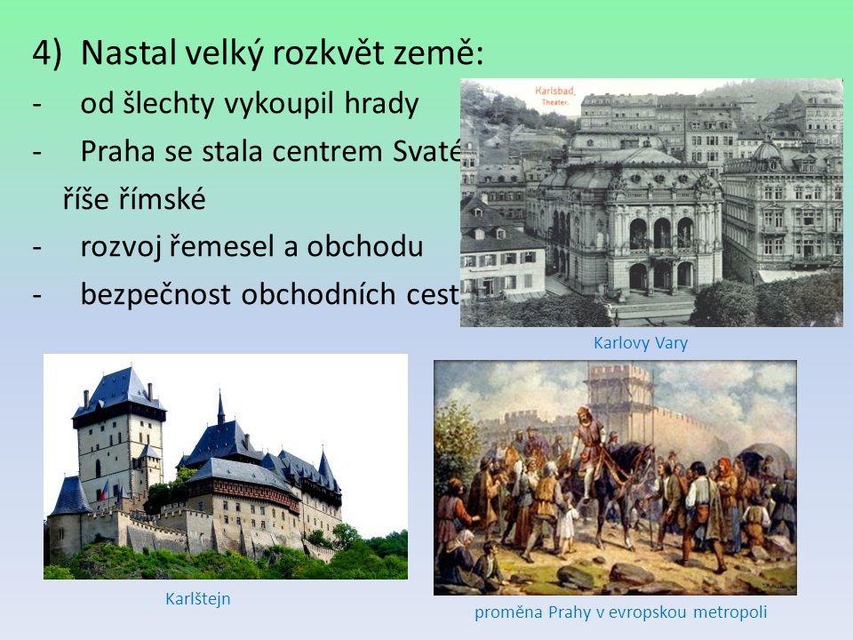 4)Nastal velký rozkvět země: -od šlechty vykoupil hrady -Praha se stala centrem Svaté říše římské -rozvoj řemesel a obchodu -bezpečnost obchodních ces