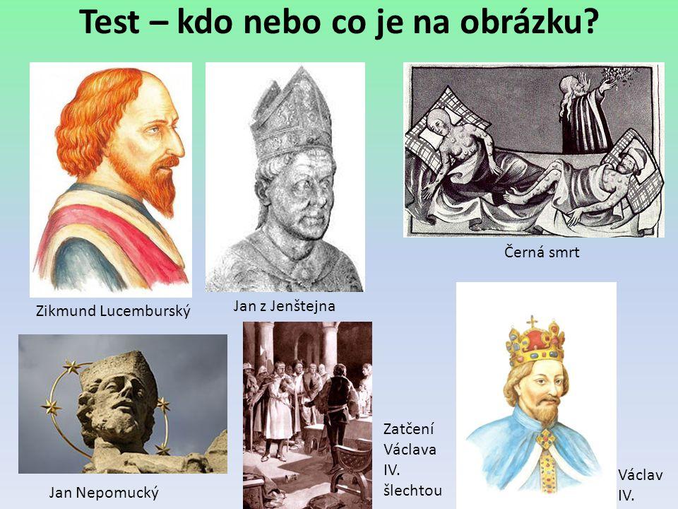 Test – kdo nebo co je na obrázku? Zikmund Lucemburský Jan z Jenštejna Černá smrt Václav IV. Jan Nepomucký Zatčení Václava IV. šlechtou