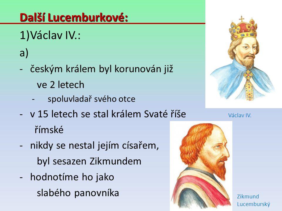 Další Lucemburkové: 1)Václav IV.: a) -českým králem byl korunován již ve 2 letech -spoluvladař svého otce -v 15 letech se stal králem Svaté říše římsk