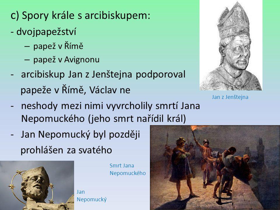 c ) Spory krále s arcibiskupem: - dvojpapežství – papež v Římě – papež v Avignonu -arcibiskup Jan z Jenštejna podporoval papeže v Římě, Václav ne -nes