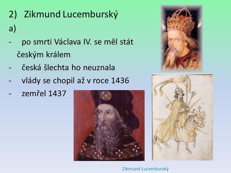 2) Zikmund Lucemburský a) -po smrti Václava IV. se měl stát českým králem -česká šlechta ho neuznala -vlády se chopil až v roce 1436 -zemřel 1437 Zikm
