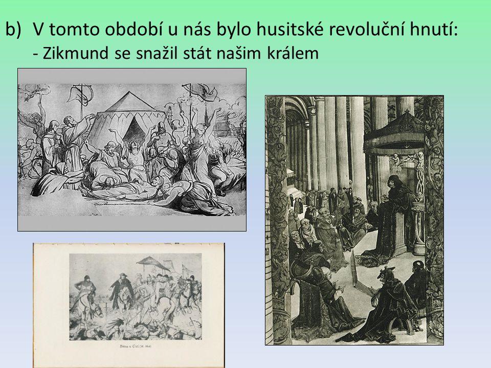 b)V tomto období u nás bylo husitské revoluční hnutí: - Zikmund se snažil stát našim králem